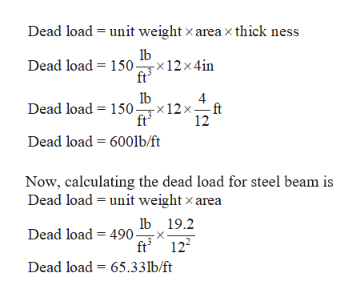 Dead load unit weight x area x thick ness 150x12x 4in Dead load 4 Dead load 150x12x- 12 Dead load 600lb/ft Now, calculating the dead load for steel beam is Dead load unit weight x area Dead load 490 1b19.2 ft 122 Dead load 65.33lb/ft