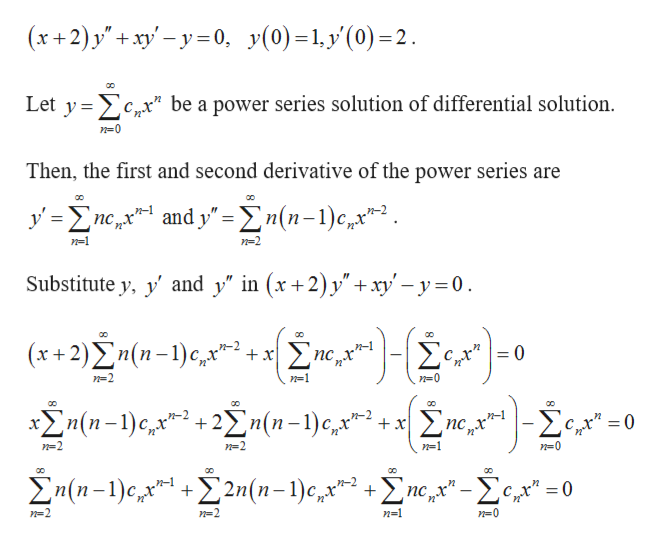 """(x+2) y'+ xy-y0 y(0)1y(0)2 Let y c,*"""" be a power series solution of differential solution Then, the first and second derivative of the power series are yneandy=n(n-1)c2 ncx n-1 n-2 Substitute y, yand y"""" in (x+2) y"""" +xy'-y0 (x+2)2n(n-)e, n-1 =0 nc +x - n=2 n=1 n(n-)C2n(1-1)e,2 0 x x n=2 n=2 n=1 n=0 n(n-1)e 2n(n-1)c,x = 0 + n-2 n=2 n=1 n=0"""