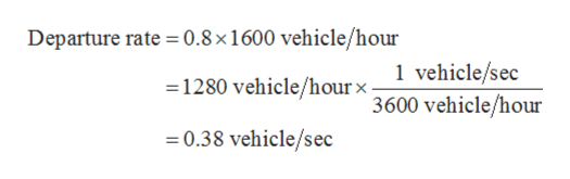 Departure rate 0.8 x 1 600 vehicle/hour 1 vehicle/sec 3600 vehicle/hour 1280 vehicle/hourx- 0.38 vehicle/sec