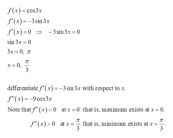 """f(x)= cos3x f'(x)=-3sin 3x f'(x)=0 >-3sin3x = 0 sin 3.x 0 Зх 3 0, л - x = 0, 3 differentiate f(x) = -3sin3x with respect to x f""""(x)=-9cos3x Note that f""""(x) <0 atx 0 that is, maximum exists at x 0 that is, minimum exists at x = 3 f""""(x)>0 at x 3"""