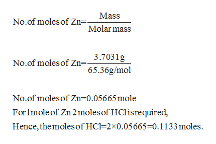 Mass No.of moles of Zn=- Molar mass 3.7031g No.of moles of Zn=- 65.36g/mol No.of moles of Zn 0.05665 mole For1mole of Zn 2 moles of HCl isrequired Hence,the moles of HC=2x0.05665-0.1133 moles.