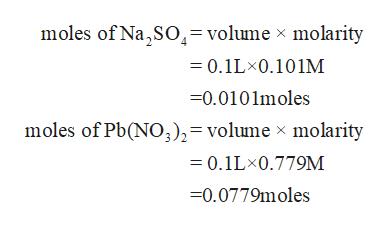 moles of Na,SO= volume x molarity 0.1LX0.101M =0.0101moles moles of Pb(NO),= volume x molarity =0.1LX0.779M 0.0779moles