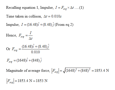 Recalling equation 1, Impulse, I = Fng X At . ...(1) Time taken in collison, At = 0.010s Impulse, I(16.48)î +(8.48)j (From eq 2) I Hence, ang At (16.48)î +(8.48) ang 0.010 Fax(1648)+(848) g 1648)2 +(848)2 =1853.4 N Magnitude of average force, Fn Fa1853.4 N 1853 N