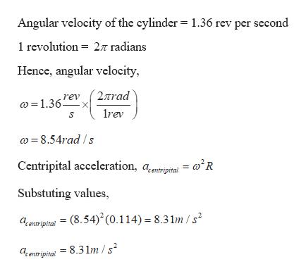 Angular velocity of the cylinder = 1.36 rev per second 1 revolution 2T radians Hence, angular velocity, 2nrad rev 1.36x rev 8.54rad/s Centripital acceleration, a.ri = R Substuting values, aentripital = (8.54)(0.114) = 8.31m /s2 aentripital = 8.31m /s2