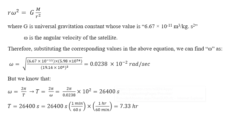 """М ra2 where G is universal gravitation constant whose value is """"6.67 x 10-11 m3/kg. s2 co is the angular velocity of the satellite Therefore, substituting the corresponding values in the above equation, we can find """"o"""" as: (6.67 X 10 11)X(5.98 x1024) 0.0238 x 10 2 rad/sec (19.14 x 10)3 But we know that com inGEN/Aops / Provider 2T 2л 2TT x 102 26400 s Т т 0.0238 Internet Explorer 1 min 1 hr 26400 s 26400 s Т 7.33 hr X 60 min. 60 s"""