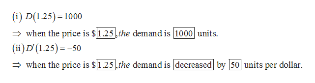 (i) D(1.25) 1000 when the price is $1.25,the demand is 1000 units (ii)D (1.25) -50 when the price is $1.25,the demand is decreased by 50 units per dollar.