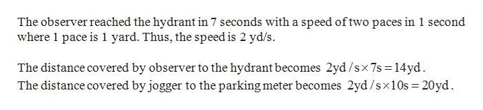 The observer reached the hydrant in 7 seconds with a speed oftwo paces in 1 second where 1 pace is 1 yard. Thus, the speed is 2 yd/s The distance covered by observer to the hydrant becomes 2yd/sx7s 14yd The distance covered by jogger to the parking meter becomes 2yd /sx10s = 20yd