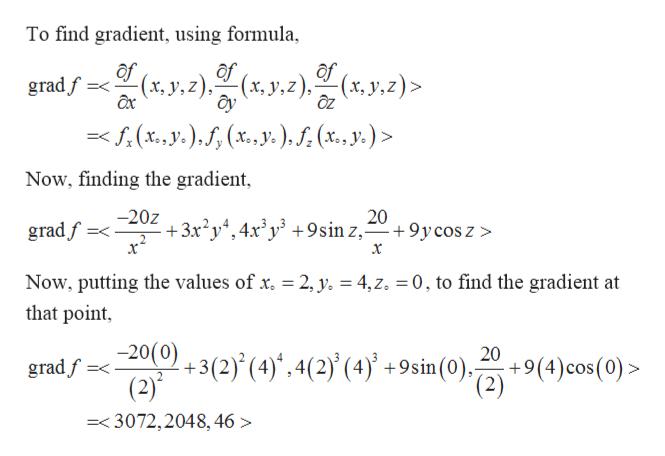 To find gradient, using formula of (x, y, z), (x, y,z)> (x,y,z), gradf =<fr(xe, y),f (x.,y.),f(x., y. Lo Now, finding the gradient, 20 9y cos z > -20z +3x2y4,4x'y +9sin z, gradf 2, y. = 4, z. 0, to find the gradient at Now, putting the values of x. that point 20(0) +3(2) (4)',4(2) (4)* +9sin(0)-2) (2) 20 +9(4)cos(0)> gradf =3072,2048,46>