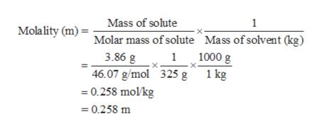 Mass of solute Molality (m) = Molar mass of solute Mass ofsolvent (kg) 1 11000 g 3.86 g 46.07 g/mol 325 g 0.258 mol/kg 1 kg =0.258 m