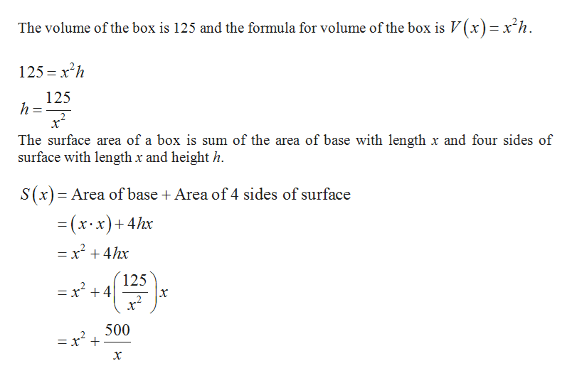 The volume of the box is 125 and the formula for volume of the box is V(x)=x'h 125 xh 125 h The surface area of a box is sum of the area of base with length x and four sides of surface with length x and height h. S(x) Area of base Area of 4 sides of surface (x x)+4hx = x4hx 125 = x 4 2 500 = x t x