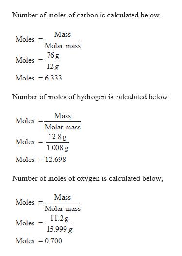 Number of moles of carbon is calculated below, Mass Moles Molar mass 76 g Moles 12g Moles 6.333 Number of moles of hydrogen is calculated below, Mass Moles Molar mass 12.8 g Moles 1.008 g Moles 12.698 Number of moles of oxygen is calculated below Mass Moles = Molar mass 11.2g Moles 15.999 g Moles 0.700