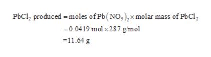 PbCl2 produced moles ofPb(NO;),xmolar mass of PbCl2 0.0419 molx287 g/mol 11.64 g