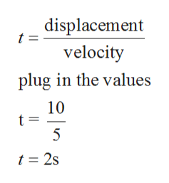 displacement t = velocity plug in the values 10 t 5 t = 2s