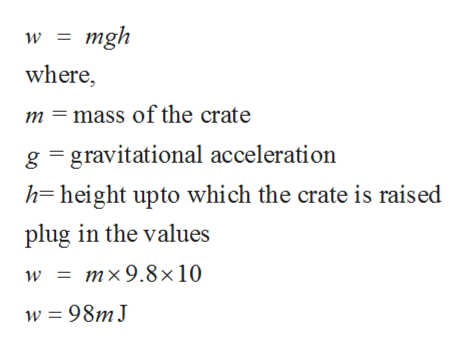 mgh where, m =mass of the crate g gravitational acceleration h=height upto which the crate is raised plug in the values mx9.8x 10 w 98MJ