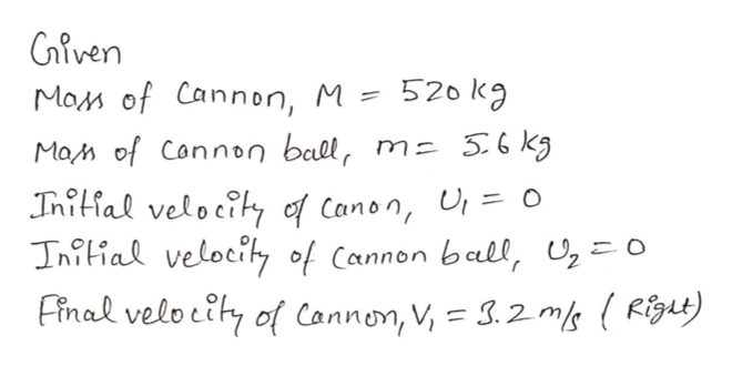 Given Mam of Cannon, M = 520 kg MaM of Connon bal, m- 56 kg Initial velocity of Canon, U o Iniial velocity of Cannon ball, o Final velotihy of Cannon, V, = 3.2 m (Figt)