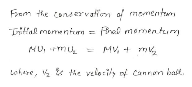 From the Conservatiom of momentum Tnitial momentum Finao momentum MV m2 MU +mU the velocity of cannon ball. where, 2