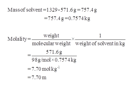 Massof solvent-1329-571.6g=757.4g 757.4g-0.7574kg weight 1 Molality mole cular weight weight of solvent inkg 571.6g 98g/molx0.7574 kg 7.70 molkg =7.70 m