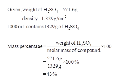 Given, weight of H,SO=571.6g density-1.329g/cm3 1000mL contains1329 g of H,SO weight of H SO -x100 Mass percentage=. molarmassof compound 571.6gx100% 1329g 43%
