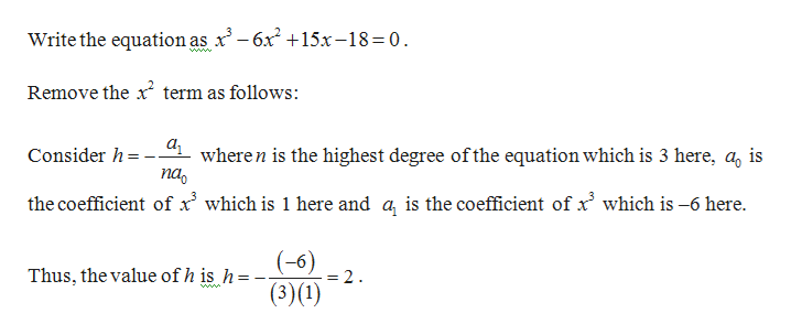 Write the equation as x'-6x2 +15x-18=0 www. Remove the x term as follows: а, wheren is the highest degree ofthe equation which is 3 here, a, is па Consider h= the coefficient of x' which is 1 here and a, is the coefficient of x which is -6 here (-6) = 2 Thus, the value ofh is h (3)(1)