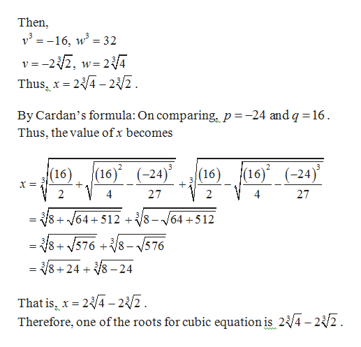 Then v16, w 32 v = -22, w 2/4 = 23/4-2 /2 W Thus, x By Cardan's formula: On comparing, p -24 and q 16 Thus, the value ofx becomes 16) (-24) 16) (16) (-24) (16) 2 4 27 2 27 + 64+512 8- 64+512 85768-576 V8+248-24 = That is x 2/4-2/2 Therefore, one ofthe roots for cubic equation is 2{/4 - 2{/2 . =