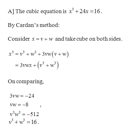 A] The cubic equation is x' +24x = 16 By Cardan's method: Consider x v+ w and take cube on both sides. x w3 (v+ w 3vwx + (v +w On comparing 3vw-24 vw-8 vw3=-512 w16