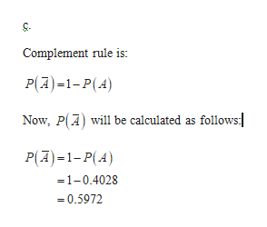Complement rule is: P(A)1-P(A) Now, P(A) will be calculated as follows: P(A)1-P(A) =1-0.4028 0.5972