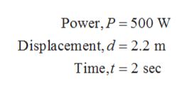 Power, P 500 w Displacement, d 2.2 m Time,t 2 sec