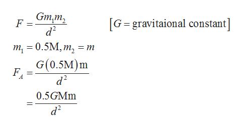Gm,m, G gravitaional constant] F = d2 т - 0.5M, т, G(0.5M)m d2 = m F 0.5GMM d2