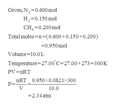 Given, N 0.600 mol H 0.150mol CH 0.200mol Totalmoles n-(0.600+0.150+0.200) 0.950mol Volume 10.0 L Temperature 27.00 C 27.00+ 273 =300 K PV =nRT nRT_0.950x0.0821x300 P= V 10.0 =2.34atm