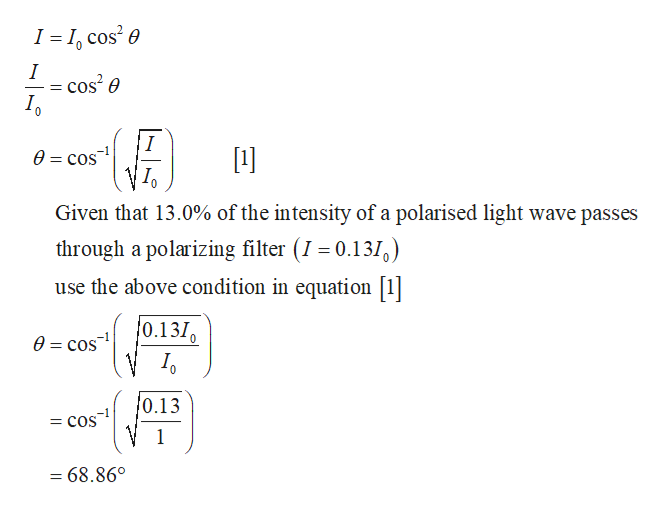 I I, cos2e I 1] 0 cos Given that 13.0% of the intensity of a polarised light wave passes through a polarizing filter (1 0.1310 use the above condition in equation [1 0.1310 e=cos 0.13 = COS = 68.86°