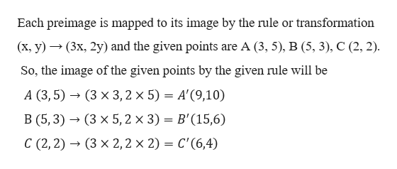 Each preimage is mapped to its image by the rule or transformation (x, y)(3x, 2y) and the given points are A (3, 5), B (5, 3), C (2, 2) So, the image of the given points by the given rule will be A (3, 5)(3 x 3, 2 x 5) = A'(9,10) B (5,3)(3 x 5, 2 x 3) B'(15,6) C (2, 2)(3 x 2,2 x 2) = C'(6,4)