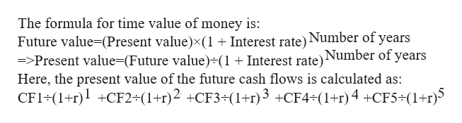 The formula for time value of money is: Future value-(Present value)x(1+ Interest rate)Number of years =>Present value=(Future value)+(1 + Interest rate)Number of years Here, the present value of the future cash flows is calculated as: CF1 (1rCF2-(1+r)2 CF3-(1+r)3 CF4 (1+r) 4 +CF5 (1+r)