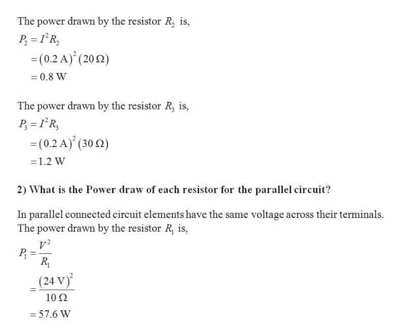 The power drawn by the resistor R, is, P R = (0.2 A) (200) 0.8 W The power drawn by the resistor R, is, R =(0.2 A) (30) 1.2 W 2) What is the Power draw of each resistor for the parallel circuit? In parallel connected circuit elements have the same voltage across their terminals The power drawn by the resistor R, is, (24 V) 102 - 57.6 W