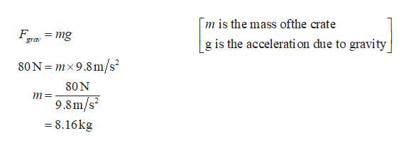 m is the mass ofthe crate = mg gra g is the accelerati on due to gravity 80N = mx 9.8m/s2 80N m= 9.8m/s2 = 8.16kg