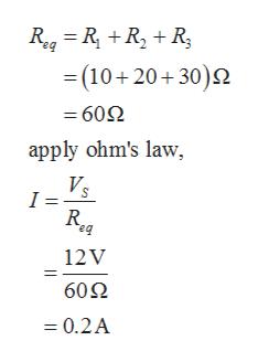 Reg=R RR (10+20+30) = 602 apply ohm's law, Vs I = R eq 12V 60Ω =0.2A
