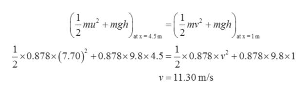-om7 10.878x (7.70) +0.878x 9.8x4.5 =-x0.878 x v2 +0.878x 9.8x1 nu2 +mgh mv mgh atx 4.5m at x-1m 2 2 v 11.30 m/s
