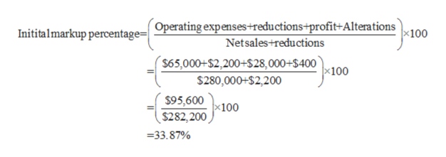 Operating expenses+reductions+profit+Alterations Netsales+reductions Inititalmarkup percentage=  x100 $65,000+$2,200+S28,000+$400 $280,000+$2,200 x100 $95,600 x100 $282,200 33.87%