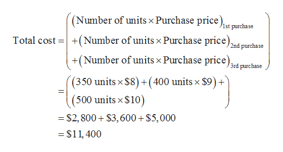 (Number of units x Purchase price. 1st purchase Total cost (Number of units x Purchase price) 2nd purchase +(Number of units x Purchase price) 3rd purchase (350 units x $8) +(400 units x $9)+ (500 units x $10) $2,800 $3,600 $5,000 =$11 400