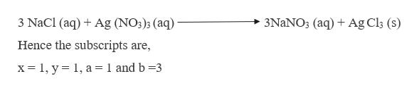 3 NaCl (aq) Ag (NO3)3 (aq) 3NaNO3 (aq) Ag Cl3 (s) Hence the subscripts are, x= 1, y 1, a = 1 and b =3