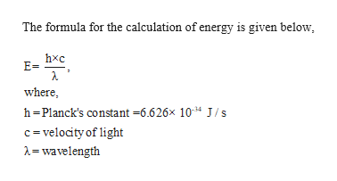 The formula for the calculation of energy is given below E= where h-Planck's constant -6.626x 1034 J/s c velocity of light =wavelength
