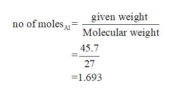given weight no of moles A Molecular weight 45.7 27 =1.693