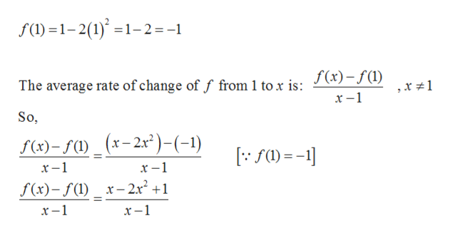 f(l)1-2(1)1-2=-1 The average rate of change of f from 1 to x is: J(x)-f(1) So, f(x)-f()_(x-2x)-(-1) х —1 х —1 f(x)-f() x-2x2 +1 х —1 х —1