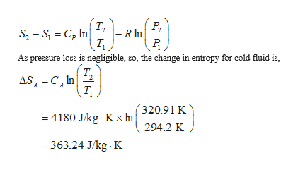 т, - R n Р. S2-S C In T As pressure loss is negligible, so, the change in entropy for cold fluid is, Т, AS C In 320.91 K 4180 J/kg Kx In 294.2 K =363.24 J/kg K