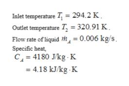 Inlet temperature T 294.2 K Outlet temperature T = 320.91 K Flow rate of liquid h, = 0.006 kg/s Specific heat, C 4180 J/kg K 4.18 kJkg. K