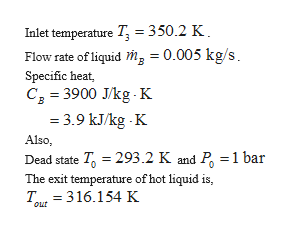 Inlet temperature T =350.2 K Flow rate of liquid mg = 0.005 kg/s Specific heat, C 3900 J/kg K 3.9 kJ/kg K Also Dead state T 293.2 K and P 1 bar The exit temperature of hot liquid is T 316.154 K Out