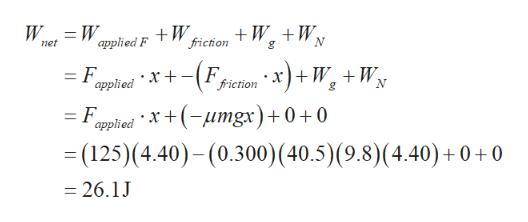 W friction W W applied F et = F. applied x+Ffiction * x)+ W. + W, = F x+(-umgx)+ 0 +0 applied =(125)(4.40)-(0.300) (40.5) (9.8) (4.40) +0 +0 =26.1J