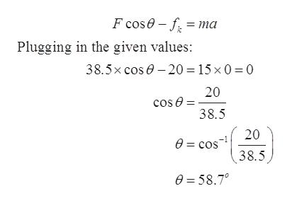 F cose f ma Plugging in the given values: 38.5x cos 20 15 x 0 0 20 cos e 38.5 20 e=cos 38.5 e=58.7