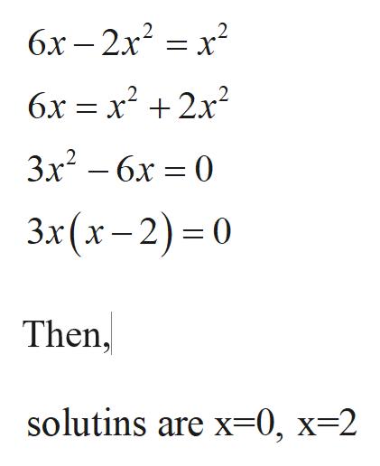 6x-2x22 =X 6х — х? + 2х? 3x? — 6х %— 0 3x (х- 2) -0 Then, solutins are x=0, x-2