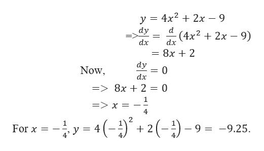y 4x22x - 9 dy d (4x22x 9) dx dx 8x 2 dy 0 Now dx => 8x + 2 = 0 1 => x 4 1 - 9 = -9.25 For x = 4 2 5- ()
