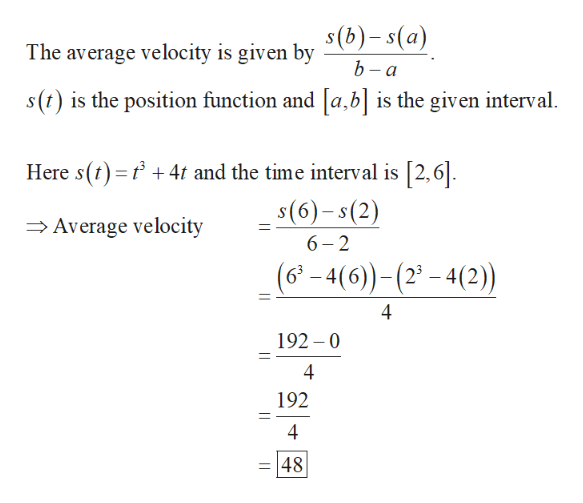 The average velocity is given bv S(b)- s(a) b-a s(t) is the position function and [a, b] is the given interval 4 and the time interval is [2,6 Here s() s(6)-s(2) 6 2 Average velocity (6-4(6)-(-4(2) 4 192 0 4 192 4 48